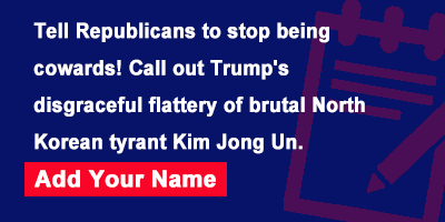 Tell Republicans to stop being cowards! Call out Trump's disgraceful flattery of brutal North Korean tyrant Kim Jong Un.